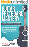 Guitar: Fretboard Mastery - An In-Depth Guide to Playing Guitar with Ease, Including Note Memorization, Music Theory for Beginners, Chords, Scales and Technical Exercises (Guitar Mastery Book 2)
