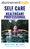 Self Care for the Healthcare Professional: How to Gain confidence, Take Control & Have a Balanced and Successful Career (English Edition)