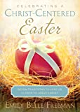 Celebrating a Christ-Centered Easter: Seven Traditions to Lead Us Closer to Jesus Christ by Emily Freeman (3-Feb-2015) Paperback