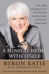 A Mind at Home with Itself: How Asking Four Questions Can Free Your Mind, Open Your Heart, and Turn Your World Around Kindle Edition