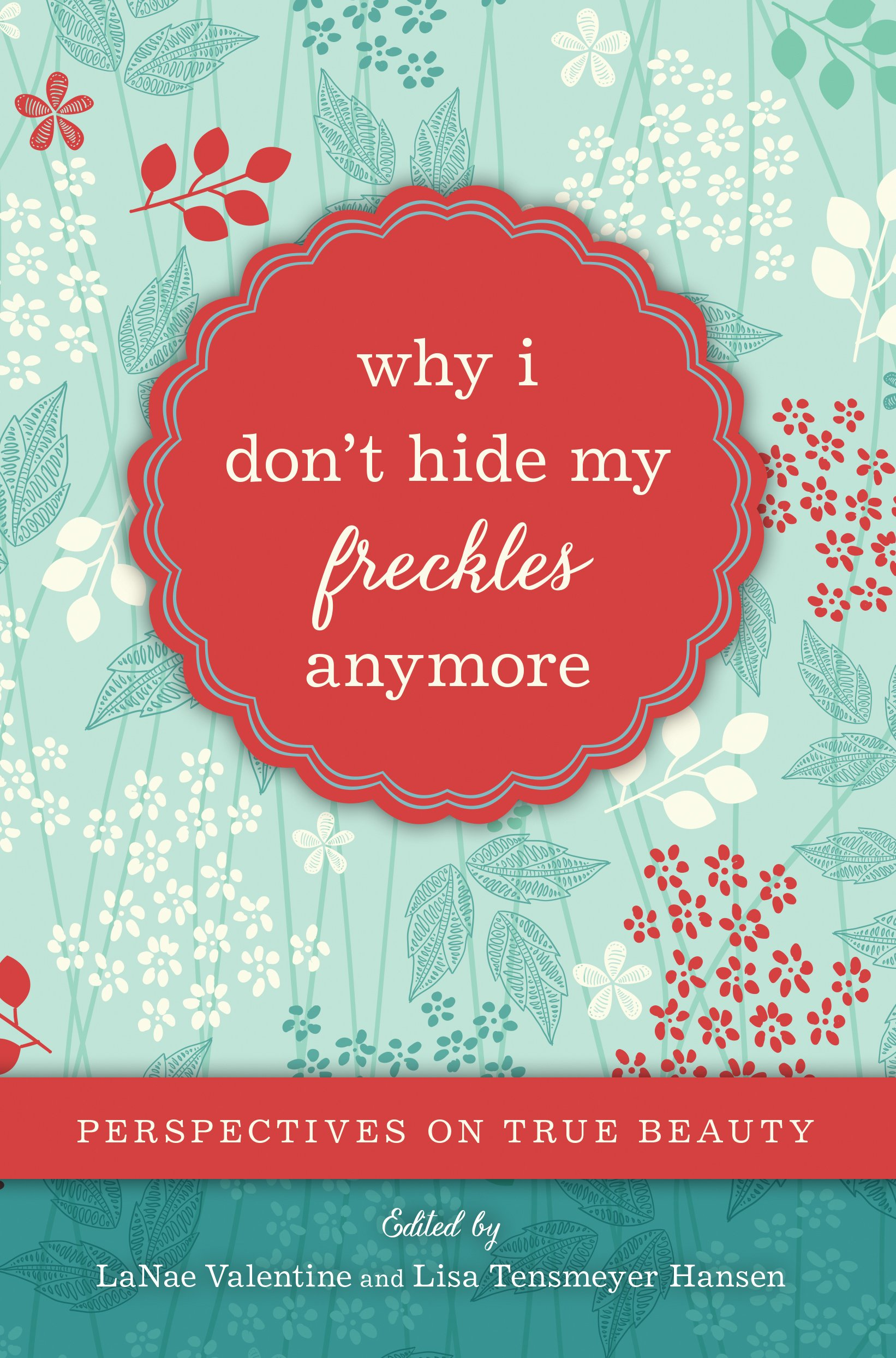 Why I Donu0027t Hide My Freckles Anymore: Perspectives On True Beauty: LaNae  Valentine, Lisa Tensmeyer Hansen: 9781609078065: Amazon.com: Books