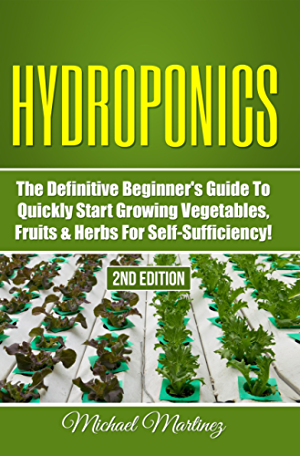 Hydroponics: The Definitive Beginner�s Guide to Quickly Start Growing Vegetables; Fruits; & Herbs for Self-Sufficiency! (Gardening; Organic Gardening; Homesteading; Horticulture; Aquaculture)