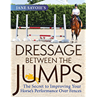 Jane Savoie's Dressage Between the Jumps: The Secret to Improving Your Horse's Performance Over Fences (English Edition)