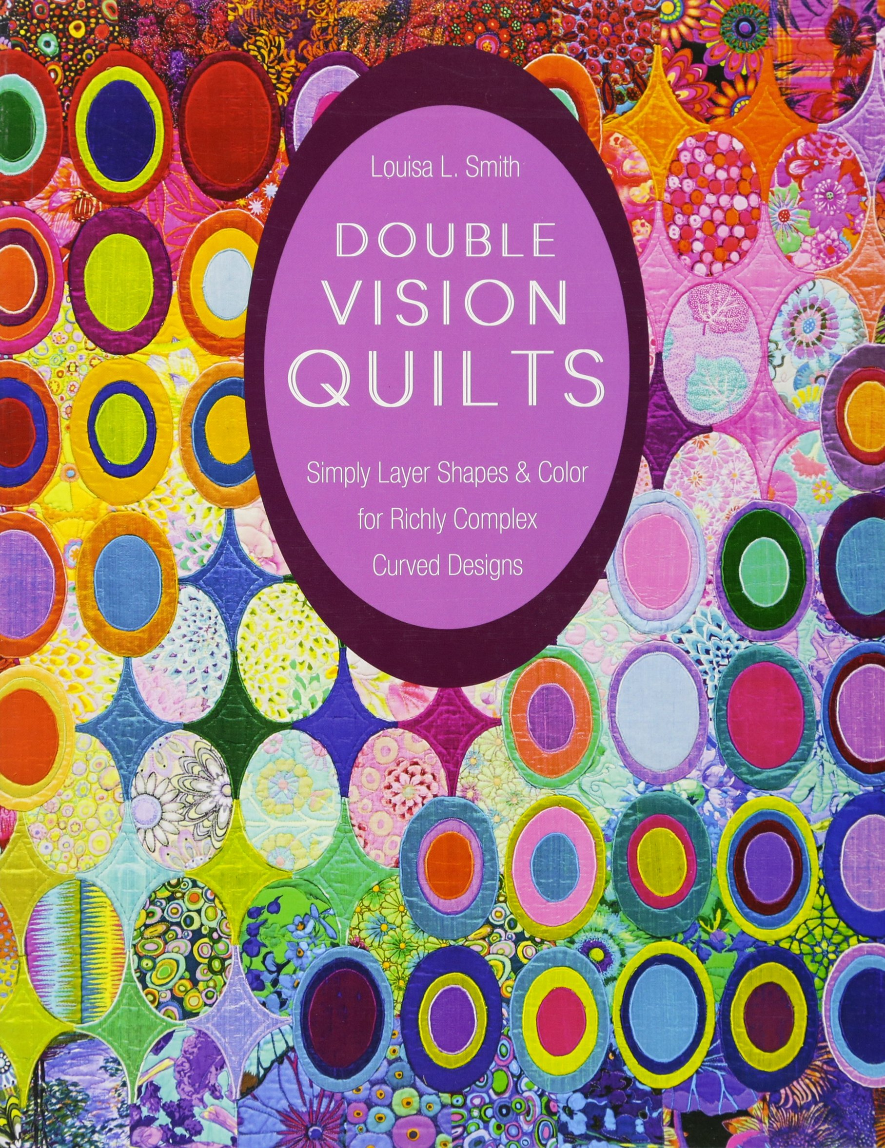 Double Vision Quilts: Simply Layer Shapes & Color for Richly Complex Curved Designs