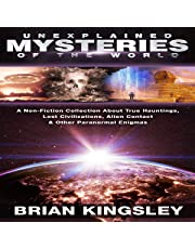 Unexplained Mysteries of the World: A Non-Fiction Collection About True Hauntings, Lost Civilizations, Alien Contact, and Other Paranormal Enigmas