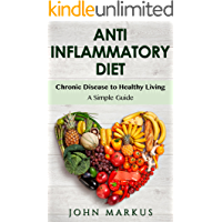 Anti Inflammatory Diet: Chronic Disease to Healthy Living - A Simple Guide (Chronic Pain, Arthritis, Joint Pain Book 1)
