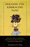 Holding Yin, Embracing Yang: Three Taoist Classics on Meditation, Breath Regulation, Sexual Yoga, and the Cir culation of Internal Energy (English Edition)