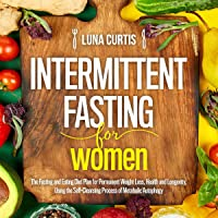 Intermittent Fasting for Women: The Fasting and Eating Diet Plan for Permanent Weight Loss, Health and Longevity, Using the Self-Cleansing Process of Metabolic Autophagy.