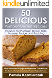 50 Delicious Pumpkin Dessert Recipes – Recipes For Pumpkin Bread, Trifle, Mousse, Fudge and Pudding (The Ultimate Pumpkin Desserts Cookbook -  The Delicious ... Recipes Collection 7) (English Edition)