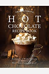 The Ultimate Hot Chocolate Recipe Book: Discover A Wide Variety of Delicious Hot Chocolate Recipes! Kindle Edition