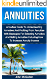 Annuities: Annuities Guide To Understanding Annuities And Profiting From Annuities With Strategies For Selecting Annuities And Selling Annuities Including ... Planning And Investing With Annuities)