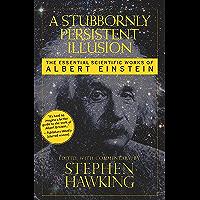 A Stubbornly Persistent Illusion: The Essential Scientific Works of Albert Einstein (English Edition)