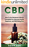CBD: How to Use Marijuana's Miracle Compound for Improved Health, Happiness, and Well-Being Now: An Introduction to New Cannabis Health Products (CBD for Health and Wellness)