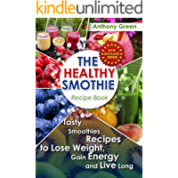 The Healthy Smoothie Recipe Book: Tasty Smoothies Recipes to Lose Weight, Gain Energy and Live Long