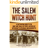 The Salem Witch Hunt: A Captivating Guide to the Hunt and Trials of People Accused of Witchcraft in Colonial…