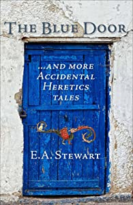 The Blue Door: and More Accidental Heretics Tales