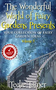 The Wonderful World of Fairy Gardens Presents: Your Collection of Fairy Garden Ideas Volume 5
