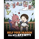 Help Your Dragon Deal With Anxiety: Train Your Dragon To Overcome Anxiety. A Cute Children Story To Teach Kids How To Deal Wi