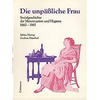 Die unpäßliche Frau. Sozialgeschichte der Menstruation und Hygiene 1860-1985