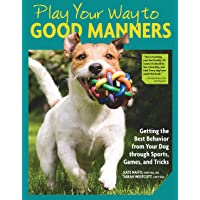 Play Your Way to Good Manners: Getting the Best Behavior from Your Dog Through Sports, Games, and Tricks