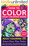 How To Color Adult Coloring Books - Adult Coloring 101: Learn Easy Tips Today. How To Color For Adults, How To Color With Colored Pencils, Step By Step ... Colored Pencils And More) (English Edition)
