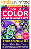 How To Color Adult Coloring Books - Adult Coloring 101: Learn Easy Tips Today. How To Color For Adults, How To Color With Colored Pencils, Step By Step ... Color With Colored Pencils And More Book 1)