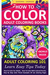 How To Color Adult Coloring Books - Adult Coloring 101: Learn Easy Tips Today. How To Color For Adults, How To Color With Colored Pencils, Step By Step ... Color With Colored Pencils And More Book 1) Kindle Edition