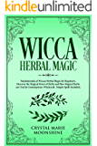 Wicca Herbal Magic: Fundamentals of Wiccan Herbal Magic for Beginners. Discover the Magical Power of Herbs and How Magical Herbs are Used in Contemporary Witchcraft. Simple Spells Included.