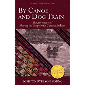 By Canoe and Dog Train: The Adventures of Sharing the Gospel with Canadian Indians (Updated Edition. Includes Original…
