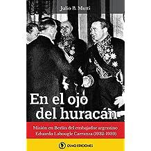 En el ojo del huracán: Misión en Berlín del embajador argentino Eduardo Labougle (1932-1939) (Spanish Edition) Oct 22, 2017