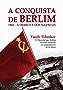 A Conquista de Berlim: 1945 - a derrota dos nazistas