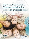 Si lo vives, lo compartes. Cómo se comunican los jóvenes en un mundo digital.