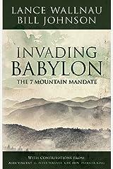 Invading Babylon: The 7 Mountain Mandate Kindle Edition
