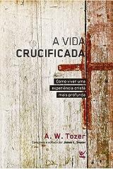 A Vida Crucificada: Como Viver uma Experiência Cristã mais Profunda eBook Kindle