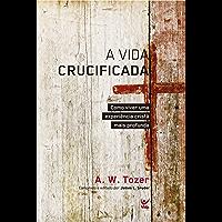 A Vida Crucificada: Como Viver uma Experiência Cristã mais Profunda