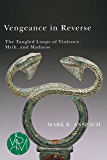 Vengeance in Reverse: The Tangled Loops of Violence, Myth, and Madness (Studies in Violence, Mimesis, & Culture)