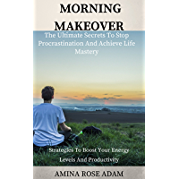 Morning Makeover : The Ultimate Secrets To Stop Procrastination And Achieve Life Mastery - Strategies To Boost Your Energy Levels And Productivity (procrastination ... high performance habits) (English Edition)