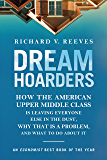 Dream Hoarders: How the American Upper Middle Class Is Leaving Everyone Else in the Dust, Why That Is a Problem, and…