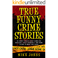 True Funny Crime Stories: 10 Funny Stories About Bumbling Burglars, Crazy Criminals and Dumb Felons to Make You Laugh (True Crime Tales Book 1)
