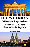 Learn German: Idiomatic Expressions ‒ Everyday Phrases ‒ Proverbs & Sayings (German Idioms & Phrases Book 1)