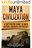 Maya Civilization: A Captivating Guide to Maya History and Maya Mythology (Mayan Civilization, Aztecs and Incas Book 1)