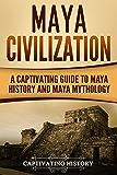 Maya Civilization: A Captivating Guide to Maya History and Maya Mythology (Mayan Civilization, Aztecs and Incas Book 1) (English Edition)