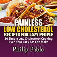 Painless Low Cholesterol Recipes for Lazy People: 50 Simple Low Cholesterol Cooking Even Your Lazy Ass Can Make