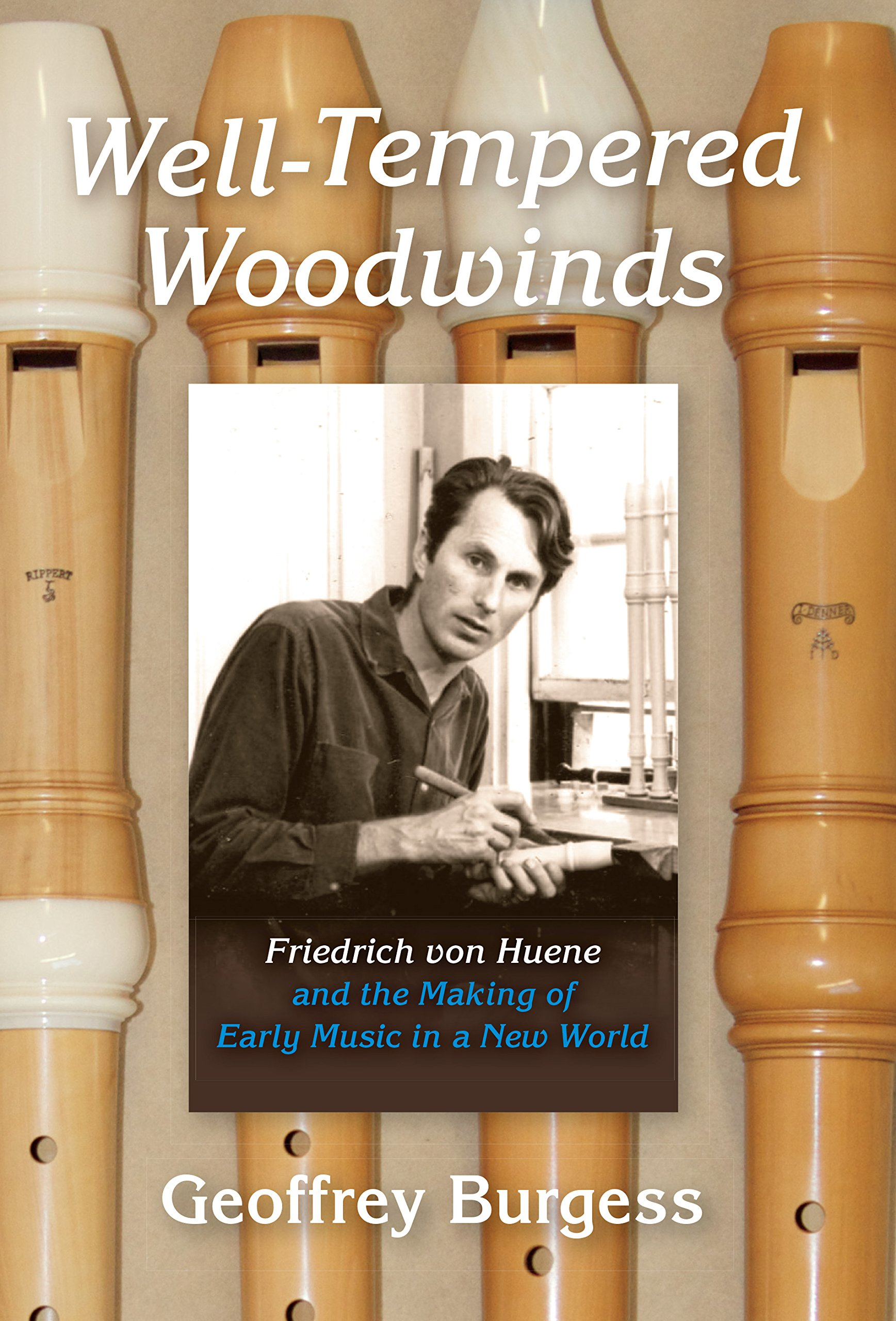 Download Well-Tempered Woodwinds: Friedrich von Huene and the Making of Early Music in a New World (Publications of the Early Music Institute) ebook
