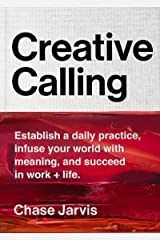 Creative Calling: Establish a Daily Practice, Infuse Your World with Meaning, and Succeed in Work + Life Kindle Edition