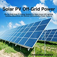 Solar PV Off-Grid Power: How to Build Solar PV Energy Systems for Stand Alone LED Lighting, Cameras, Electronics, Communication, and Remote Site Home Power Systems