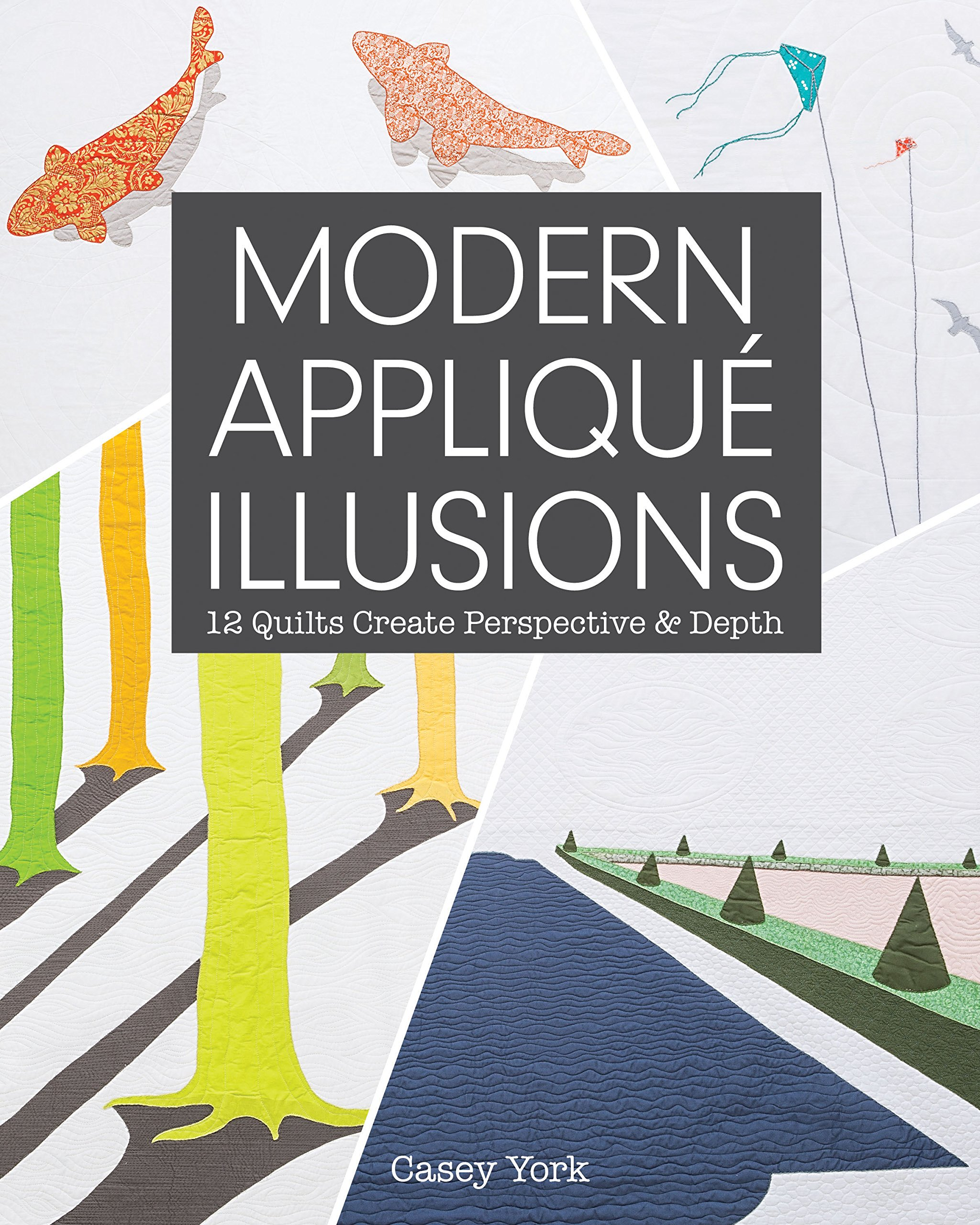 Modern Appliqué Illusions: 12 Quilts Create Perspective & Depth
