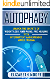 Autophagy: Unlock the Secrets of Weight Loss, Anti-Aging, and Healing with Intermittent and Extended Water Fasting