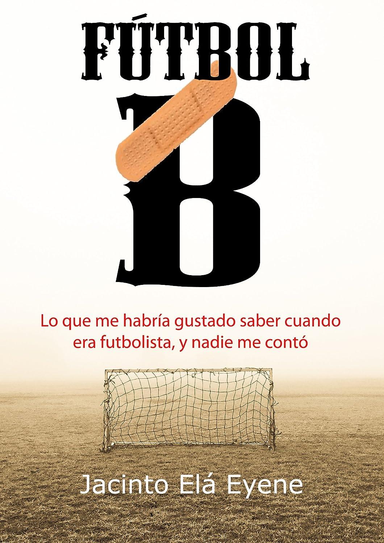 Fútbol B: Lo que me habría gustado saber cuando era futbolista, y nadie me contó eBook: Eyene, Jacinto Elá: Amazon.es: Tienda Kindle