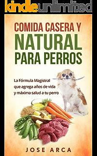Comida Casera y Natural para Perros: Una opción Sana, Nutritiva y Deliciosa (Spanish